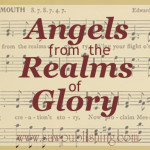There are times when we discover that our old favorites are some of the greatest hymns ever written. Angels From the Realms of Glory is just such a one.