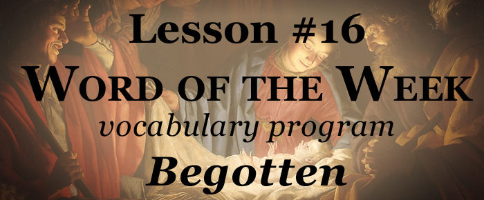 Word of the Week Lesson #16 – BEGOTTEN
