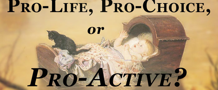 Pro-Life, Pro-Choice, or Pro-Active?