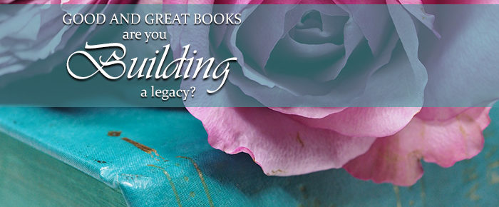 Good and Great Books: Are You Building A Legacy?