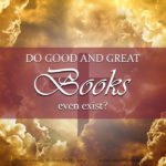Have you ever wondered whether the search for wholesome, quality Christian literature is a feasible quest? Do good and great books even exist? And if they do exist, what do they look like, and where do you find them?
