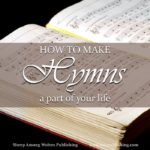 Do you recognise the value of good and great hymns, but aren't sure how to make them part of your life? The task isn't always as difficult as it looks! Opportunities abound for incorporating classic church music into your daily routine.