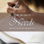 Why are good and great poems so hard to find? Why do so few poets seem to value the standard of good and great work? Today's post is a challenge to parents to prepare the next generation of faithful Christian poets.