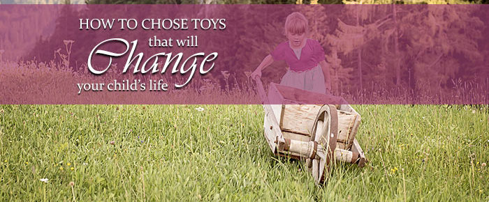 How To Choose Toys That Will Change Your Child's Life – Timeless Tip #1