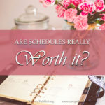 A truly effective schedule takes a lot of work to develop, and a lot of discipline to follow. Are schedules really worth it? Are they really worth it for YOU?