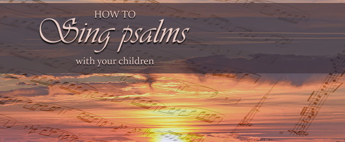 How to Sing Psalms with Your Children