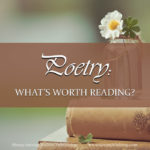 """How do you know which poems are actually worth including in your curriculum? Is it enough to say that a poem is """"harmless"""" to your student? Or does it take something more to make poetry worth reading?"""