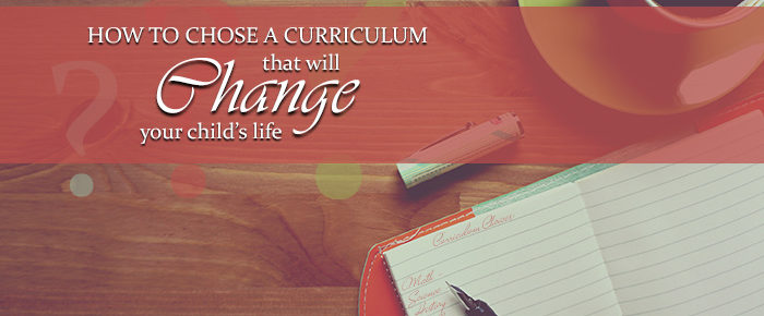 How to Choose A Curriculum that will Change Your Child's Life