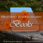 What does the journey to good and great books actually look like? Join us as we take a fast-forward tour of the time, people, and experiences that go into creating a good and great novel.